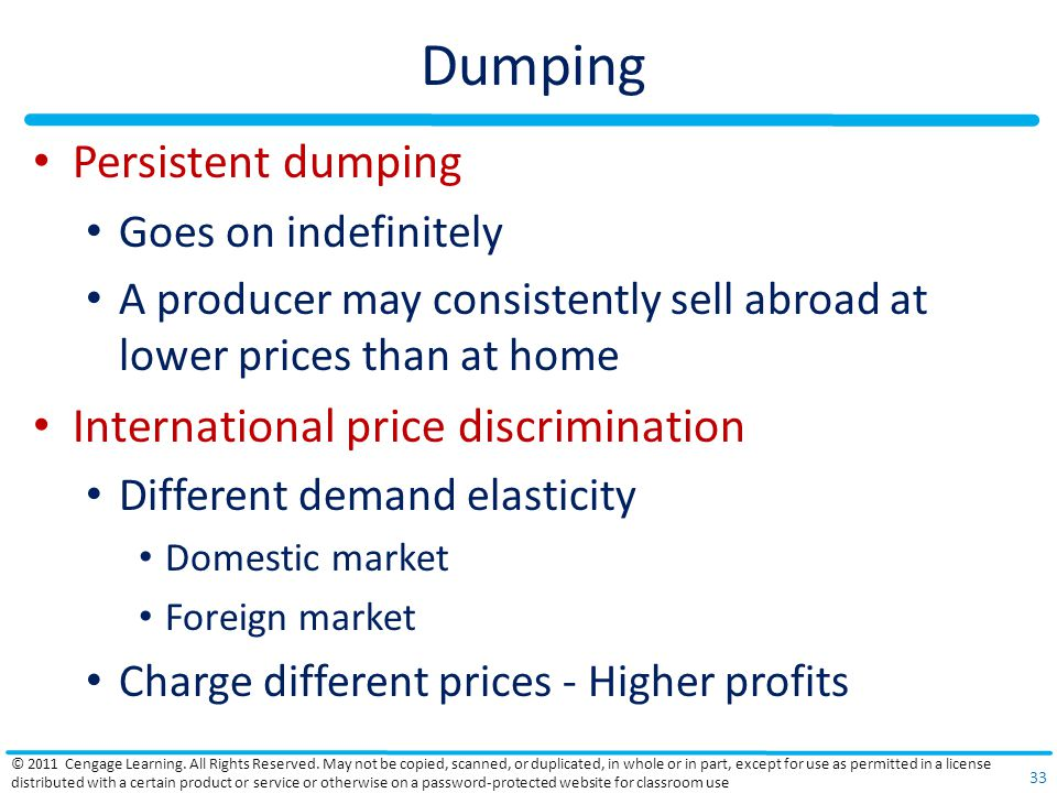Dumping Persistent dumping Goes on indefinitely A producer may consistently sell abroad at lower prices than at home International price discrimination Different demand elasticity Domestic market Foreign market Charge different prices - Higher profits © 2011 Cengage Learning.