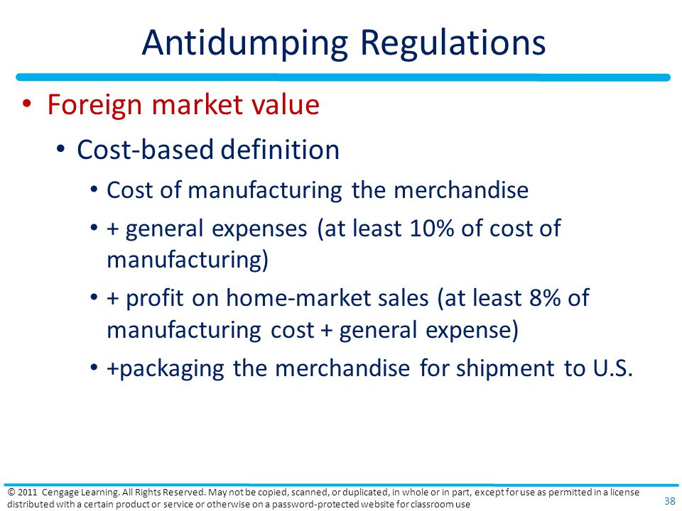 Antidumping Regulations Foreign market value Cost-based definition Cost of manufacturing the merchandise + general expenses (at least 10% of cost of manufacturing) + profit on home-market sales (at least 8% of manufacturing cost + general expense) +packaging the merchandise for shipment to U.S.