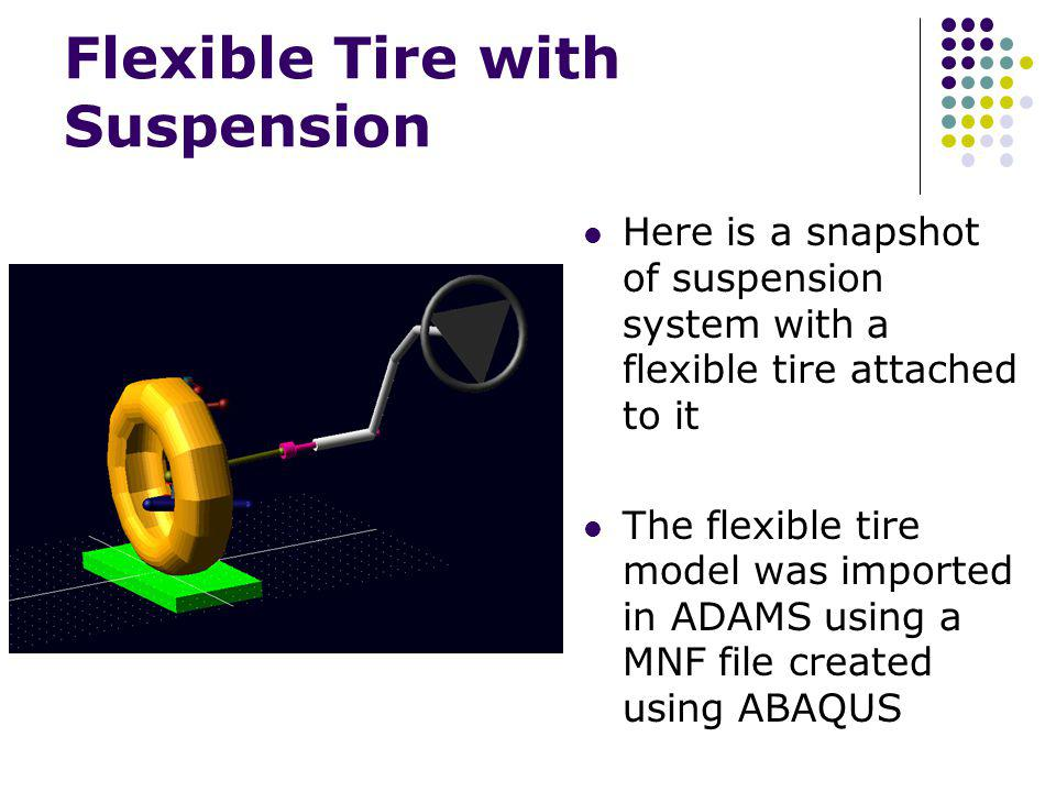 Flexible Tire with Suspension Here is a snapshot of suspension system with a flexible tire attached to it The flexible tire model was imported in ADAM