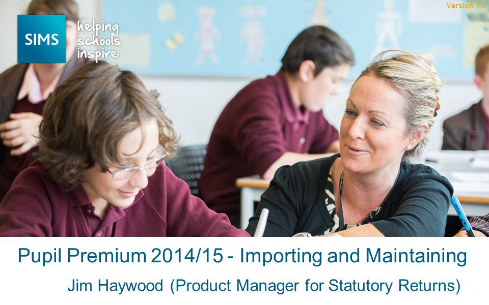 Jim Haywood (Product Manager for Statutory Returns) Pupil Premium 2014/15 - Importing and Maintaining Version 1.0
