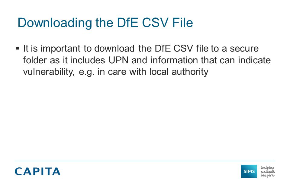 Downloading the DfE CSV File  It is important to download the DfE CSV file to a secure folder as it includes UPN and information that can indicate vulnerability, e.g.