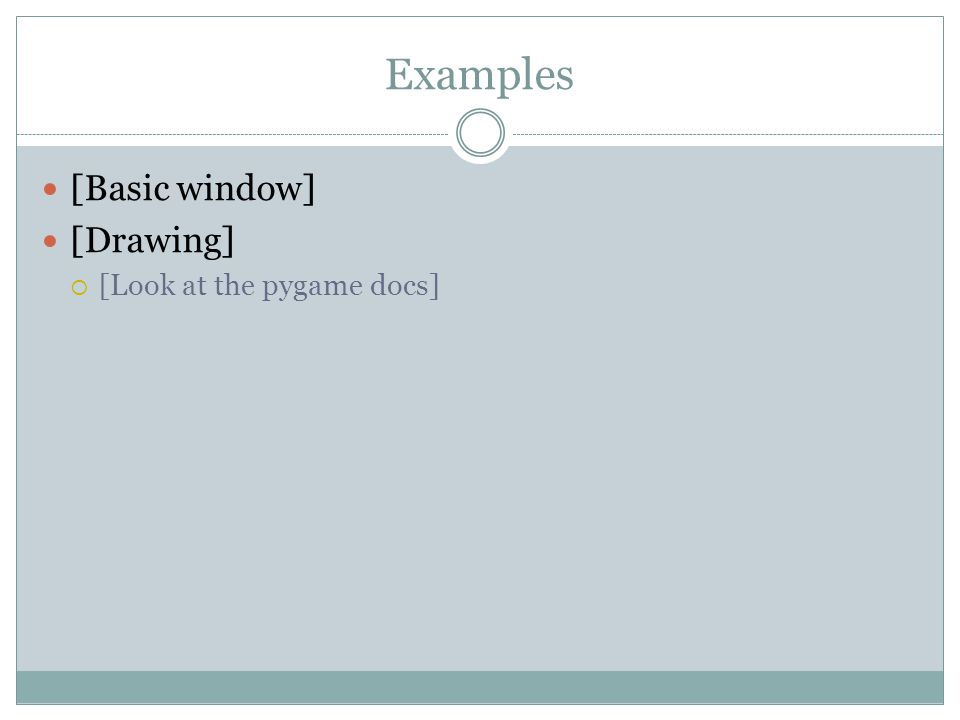 Examples [Basic window] [Drawing]  [Look at the pygame docs]