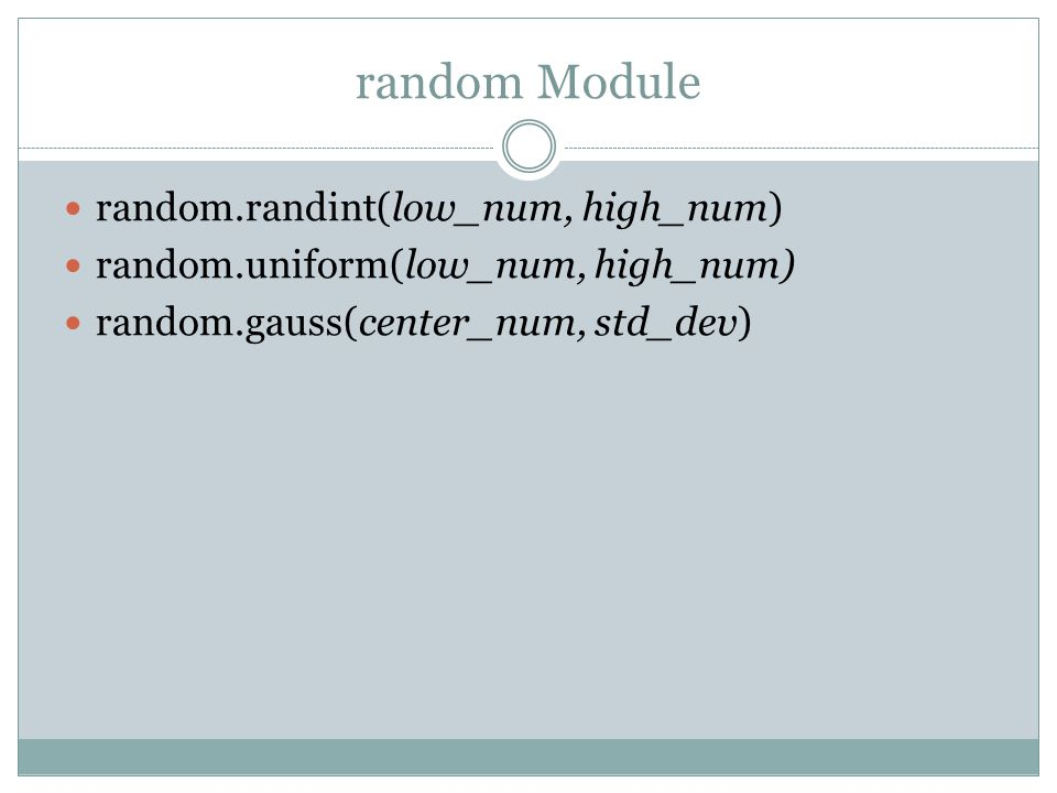 random Module random.randint(low_num, high_num) random.uniform(low_num, high_num) random.gauss(center_num, std_dev)