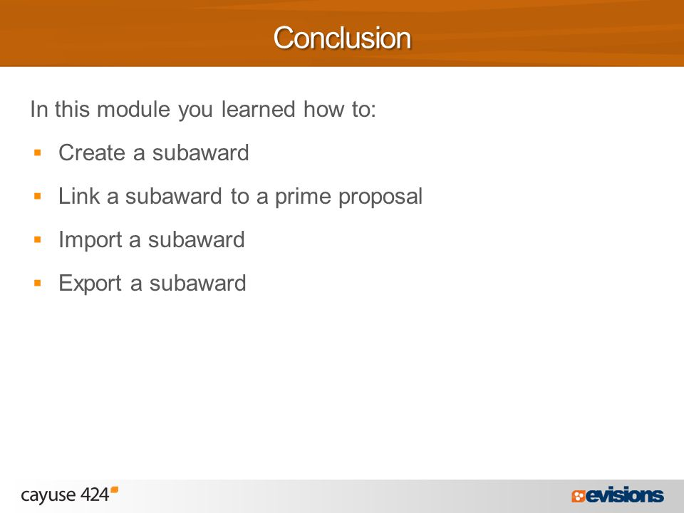 In this module you learned how to:  Create a subaward  Link a subaward to a prime proposal  Import a subaward  Export a subawardConclusion