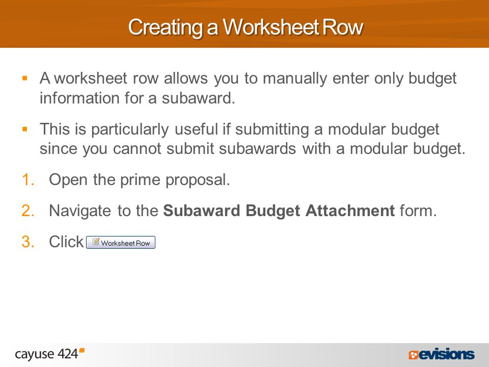  A worksheet row allows you to manually enter only budget information for a subaward.  This is particularly useful if submitting a modular budget si