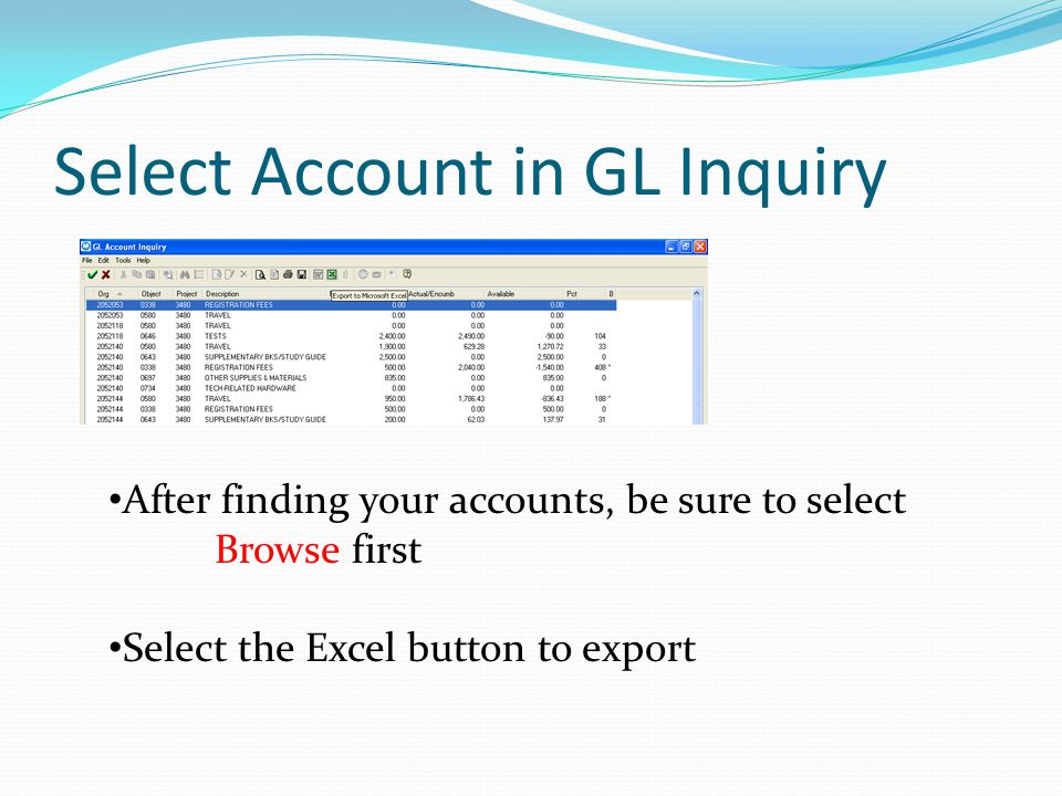 Select Account in GL Inquiry After finding your accounts, be sure to select Browse first Select the Excel button to export