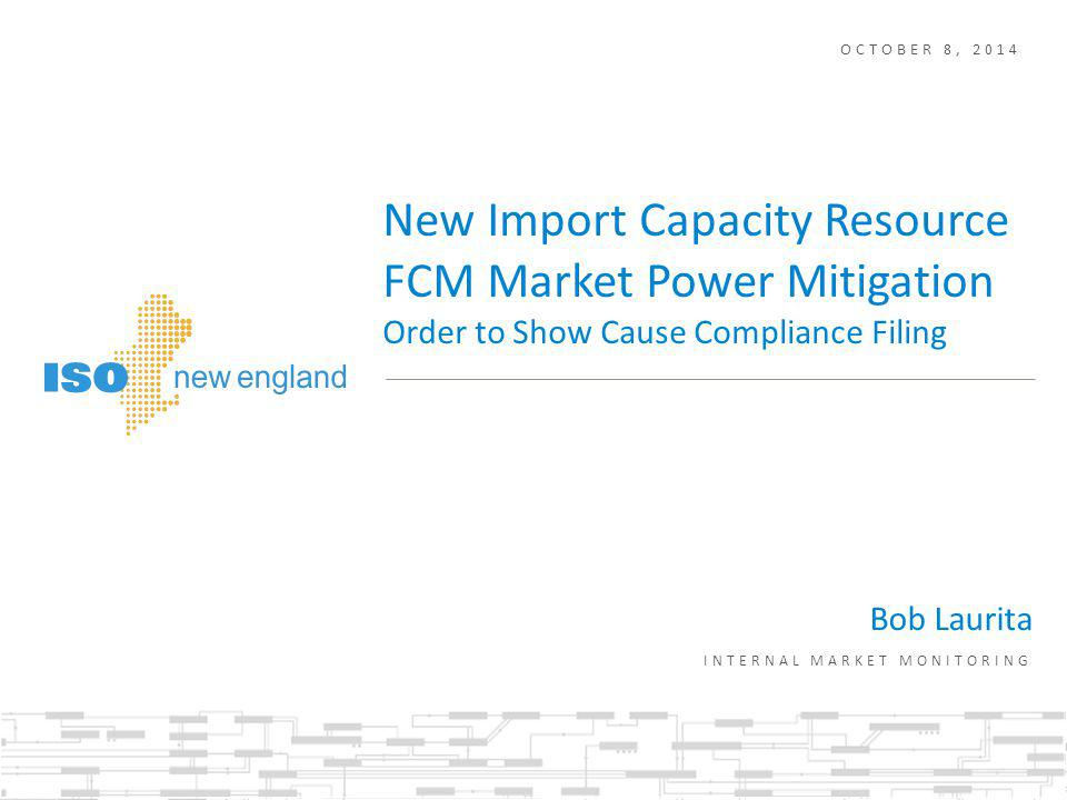 OCTOBER 8, 2014 Bob Laurita INTERNAL MARKET MONITORING New Import Capacity Resource FCM Market Power Mitigation Order to Show Cause Compliance Filing