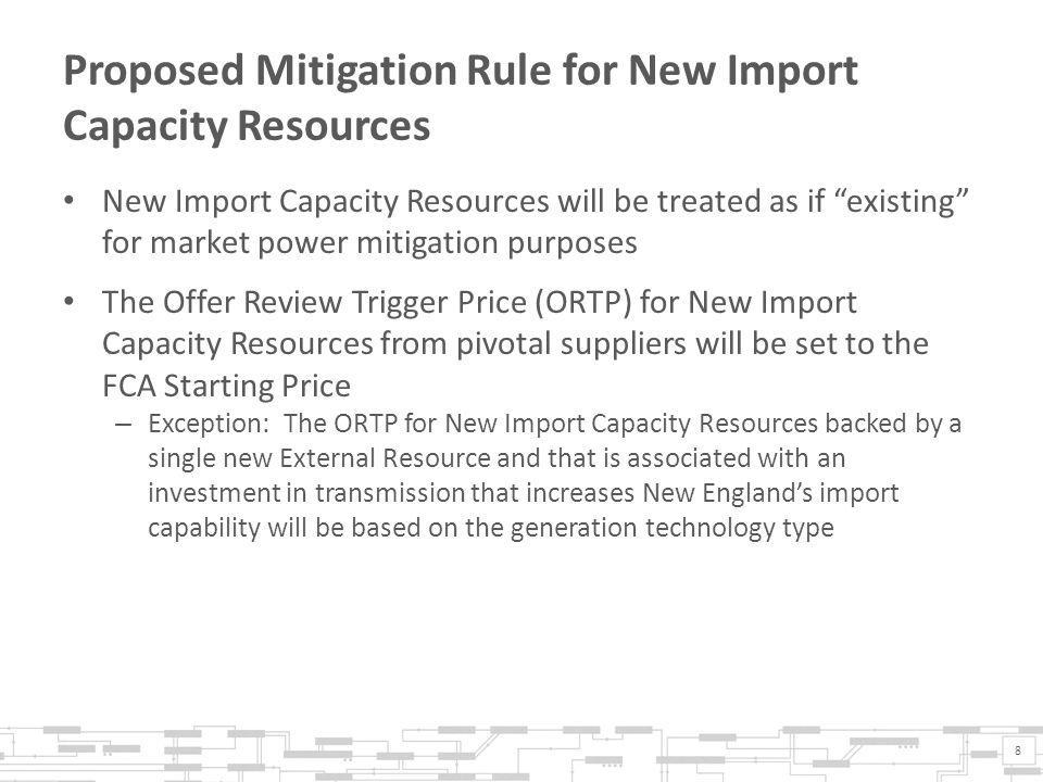 Proposed Mitigation Rule for New Import Capacity Resources (Continued) New Import Capacity Resources from pivotal suppliers wanting to remain in the auction below the FCA Starting Price must submit resource specific cost information* to the IMM for review and approval.