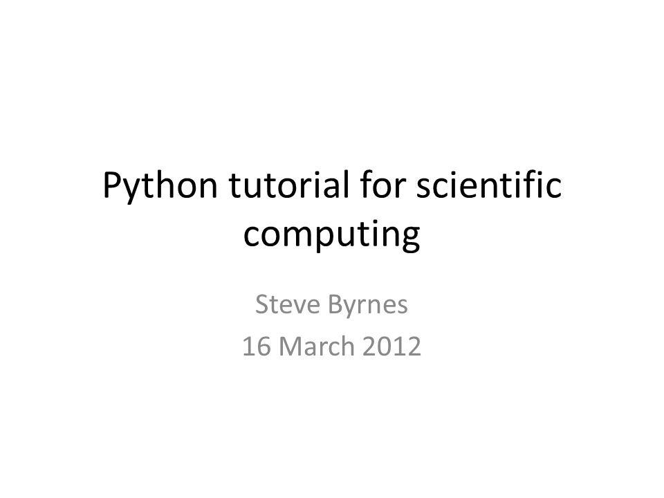 Python tutorial for scientific computing Steve Byrnes 16 March 2012