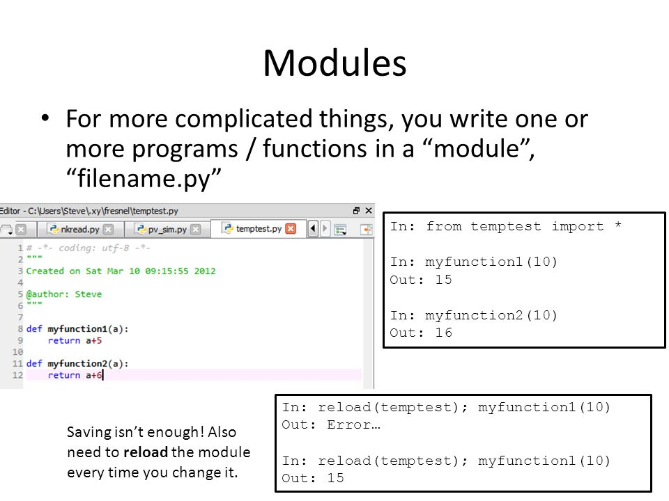 Modules For more complicated things, you write one or more programs / functions in a module , filename.py In: from temptest import * In: myfunction1(10) Out: 15 In: myfunction2(10) Out: 16 In: reload(temptest); myfunction1(10) Out: Error… In: reload(temptest); myfunction1(10) Out: 15 Saving isn't enough.