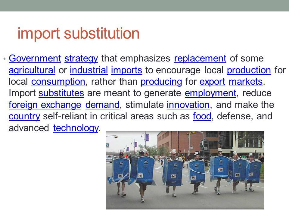 import substitution Government strategy that emphasizes replacement of some agricultural or industrial imports to encourage local production for local consumption, rather than producing for export markets.