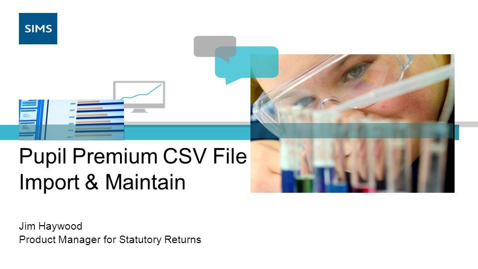 Pupil Premium CSV File Import & Maintain Jim Haywood Product Manager for Statutory Returns