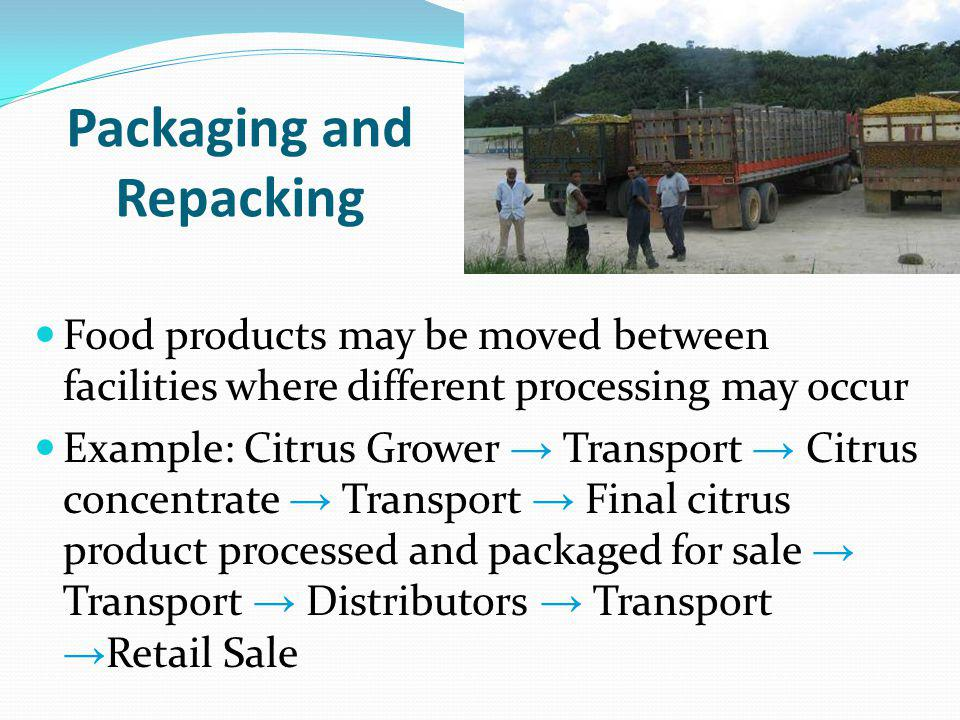 Packaging and Repacking Food products may be moved between facilities where different processing may occur Example: Citrus Grower → Transport → Citrus concentrate → Transport → Final citrus product processed and packaged for sale → Transport → Distributors → Transport → Retail Sale