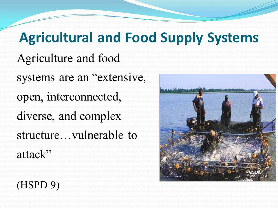 Agricultural and Food Supply Systems Agriculture and food systems are an extensive, open, interconnected, diverse, and complex structure…vulnerable to attack (HSPD 9) USDA