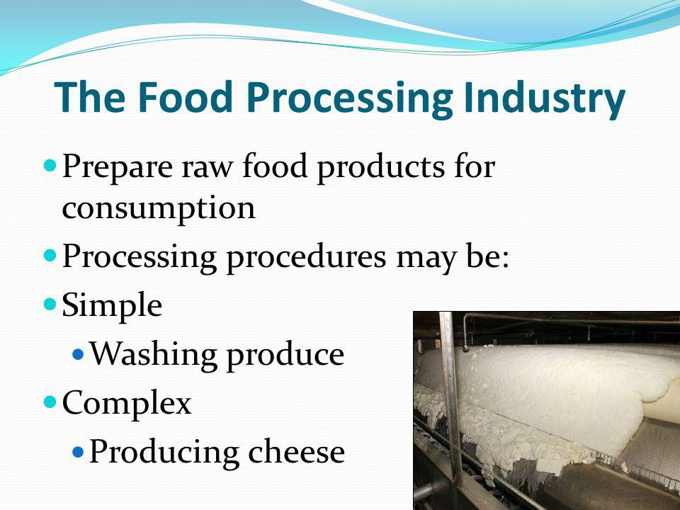 The Food Processing Industry Prepare raw food products for consumption Processing procedures may be: Simple Washing produce Complex Producing cheese