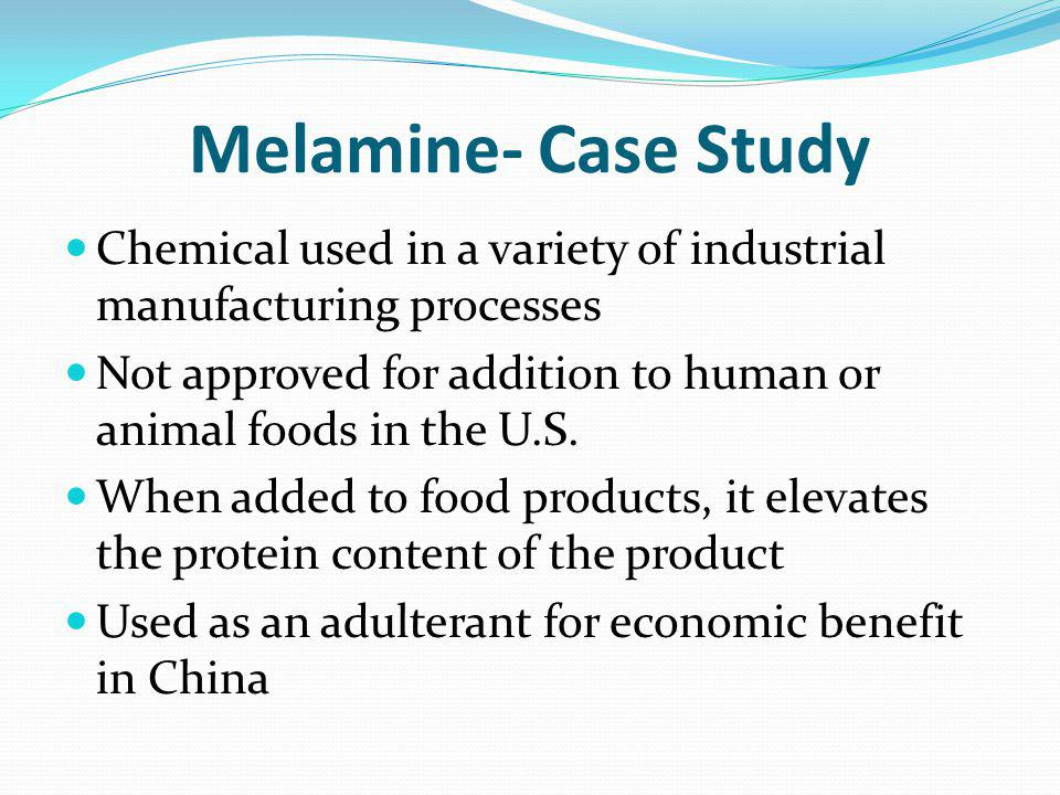 Melamine- Case Study Chemical used in a variety of industrial manufacturing processes Not approved for addition to human or animal foods in the U.S.