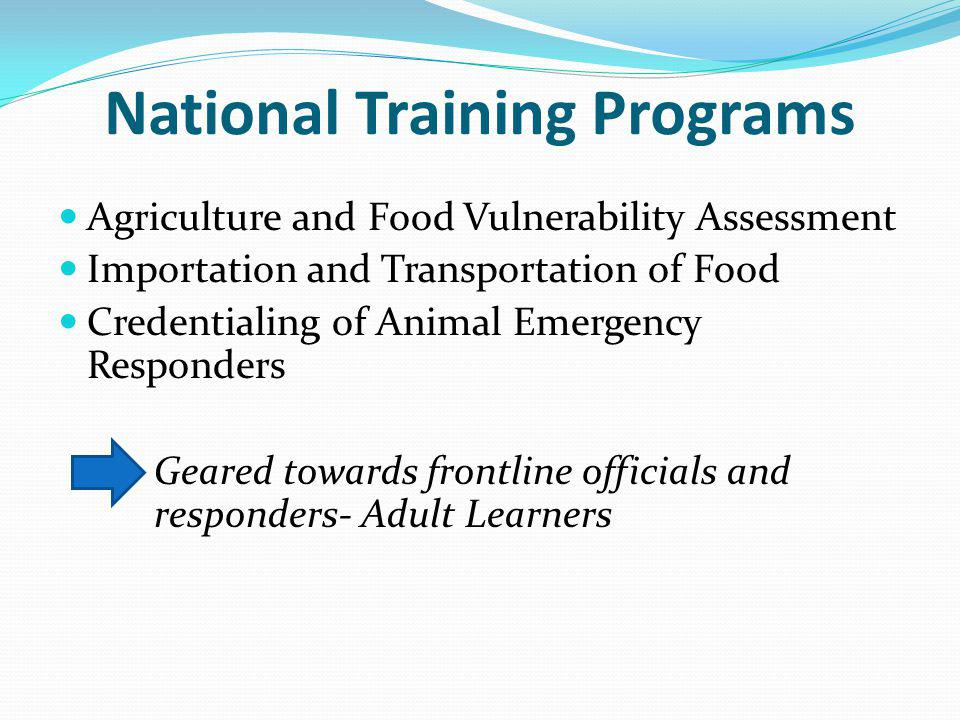 National Training Programs Agriculture and Food Vulnerability Assessment Importation and Transportation of Food Credentialing of Animal Emergency Responders Geared towards frontline officials and responders- Adult Learners