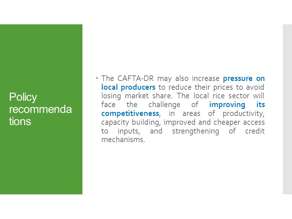 Policy recommenda tions  The CAFTA-DR may also increase pressure on local producers to reduce their prices to avoid losing market share.