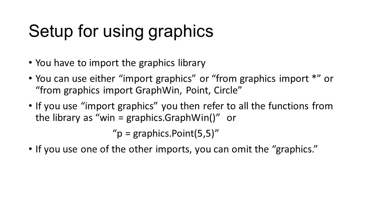 Setup for using graphics You have to import the graphics library You can use either import graphics or from graphics import * or from graphics import GraphWin, Point, Circle If you use import graphics you then refer to all the functions from the library as win = graphics.GraphWin() or p = graphics.Point(5,5) If you use one of the other imports, you can omit the graphics.