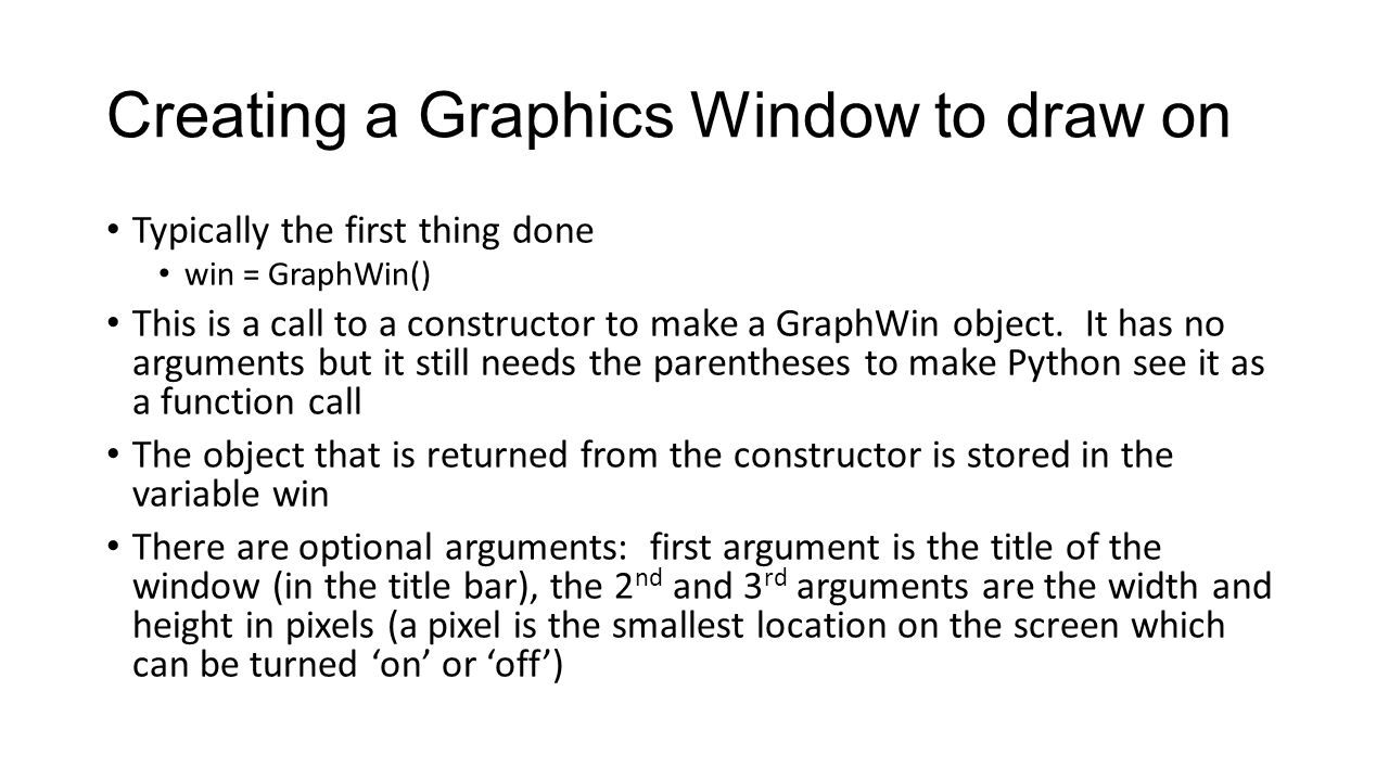 Creating a Graphics Window to draw on Typically the first thing done win = GraphWin() This is a call to a constructor to make a GraphWin object.