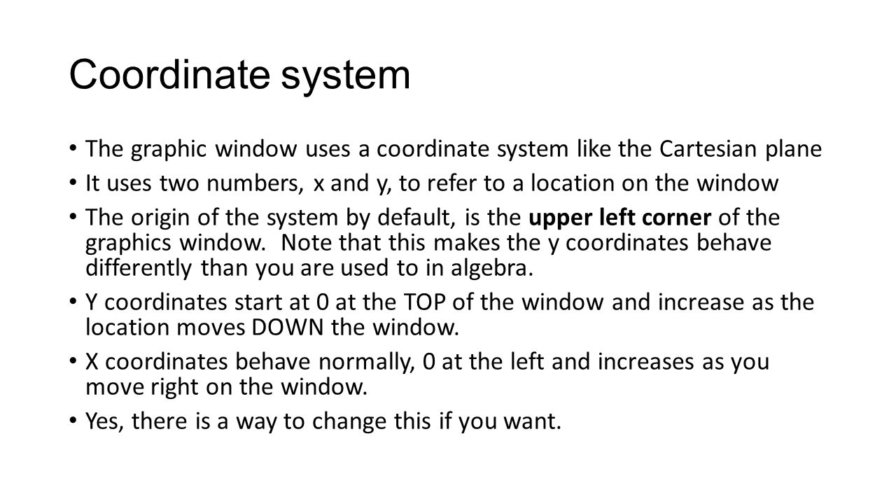 Coordinate system The graphic window uses a coordinate system like the Cartesian plane It uses two numbers, x and y, to refer to a location on the window The origin of the system by default, is the upper left corner of the graphics window.