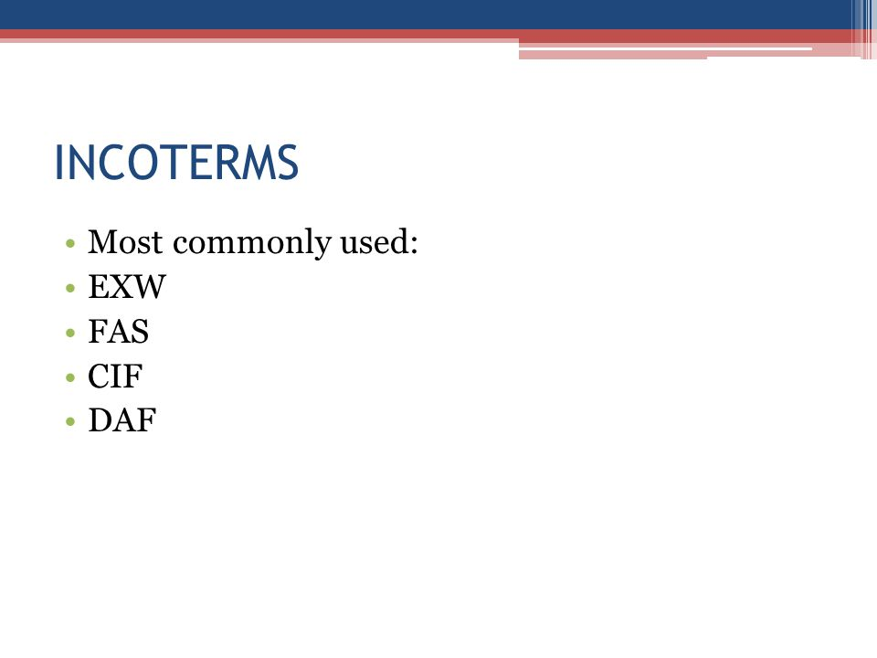 INCOTERMS Most commonly used: EXW FAS CIF DAF