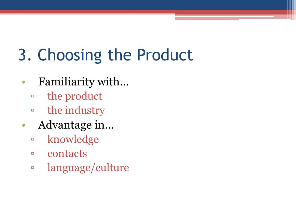 3. Choosing the Product Familiarity with… ▫the product ▫the industry Advantage in… ▫knowledge ▫contacts ▫language/culture