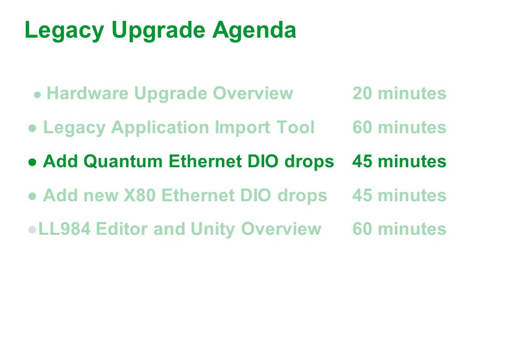 ● Hardware Upgrade Overview20 minutes ● Legacy Application Import Tool60 minutes ● Add Quantum Ethernet DIO drops 45 minutes ● Add new X80 Ethernet DIO drops 45 minutes ●LL984 Editor and Unity Overview60 minutes Legacy Upgrade Agenda
