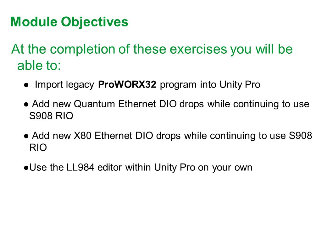 At the completion of these exercises you will be able to: ● Import legacy ProWORX32 program into Unity Pro ● Add new Quantum Ethernet DIO drops while continuing to use S908 RIO ● Add new X80 Ethernet DIO drops while continuing to use S908 RIO ●Use the LL984 editor within Unity Pro on your own Module Objectives.