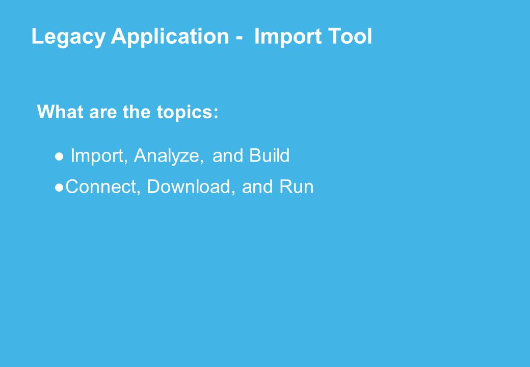 ● Import, Analyze, and Build ●Connect, Download, and Run Legacy Application - Import Tool What are the topics: