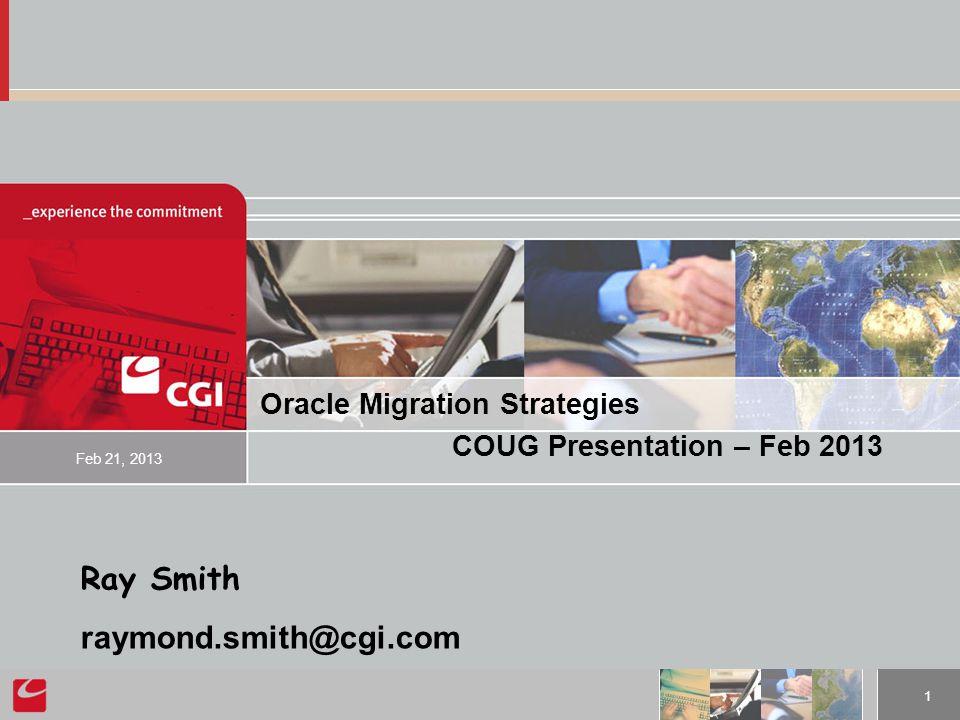 1 Oracle Migration Strategies COUG Presentation – Feb 2013 Feb 21, 2013 Ray Smith raymond.smith@cgi.com