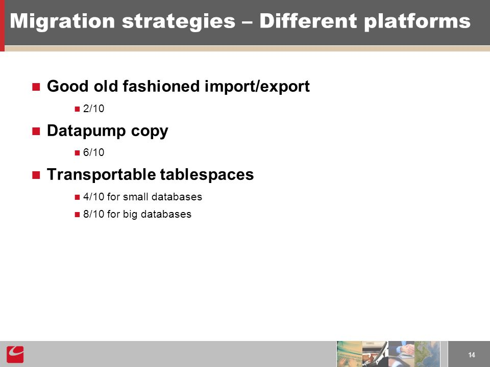 14 Migration strategies – Different platforms Good old fashioned import/export 2/10 Datapump copy 6/10 Transportable tablespaces 4/10 for small databases 8/10 for big databases
