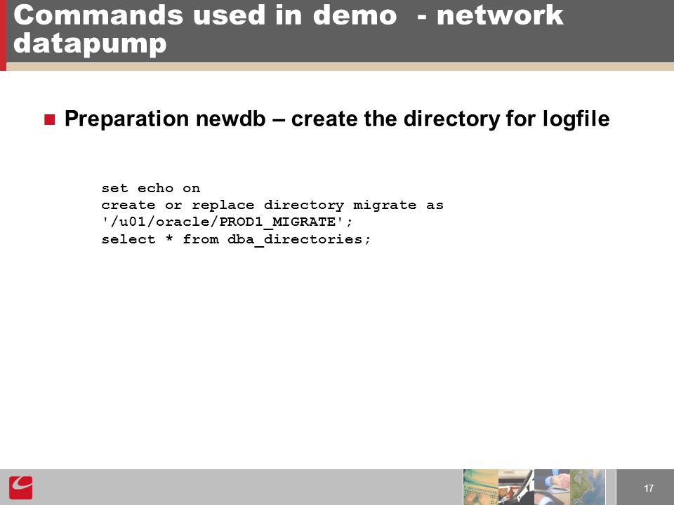 17 Commands used in demo- network datapump Preparation newdb – create the directory for logfile set echo on create or replace directory migrate as /u01/oracle/PROD1_MIGRATE ; select * from dba_directories;