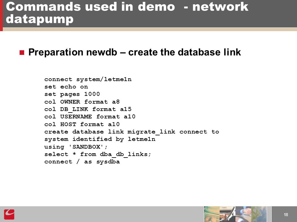 18 Commands used in demo- network datapump Preparation newdb – create the database link connect system/letme1n set echo on set pages 1000 col OWNER format a8 col DB_LINK format a15 col USERNAME format a10 col HOST format a10 create database link migrate_link connect to system identified by letme1n using SANDBOX ; select * from dba_db_links; connect / as sysdba