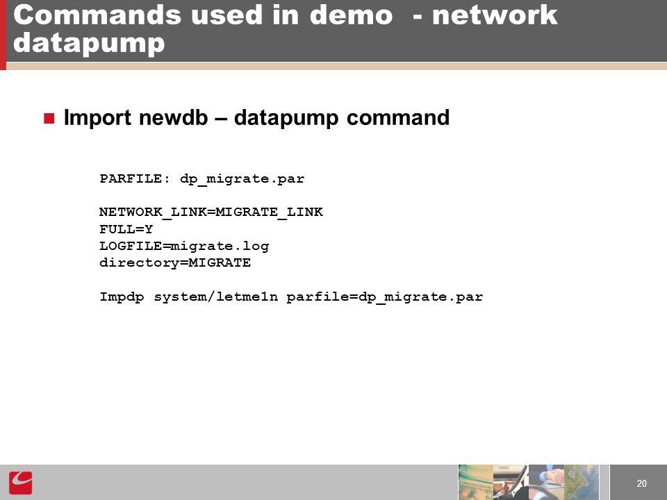 20 Commands used in demo- network datapump Import newdb – datapump command PARFILE: dp_migrate.par NETWORK_LINK=MIGRATE_LINK FULL=Y LOGFILE=migrate.log directory=MIGRATE Impdp system/letme1n parfile=dp_migrate.par