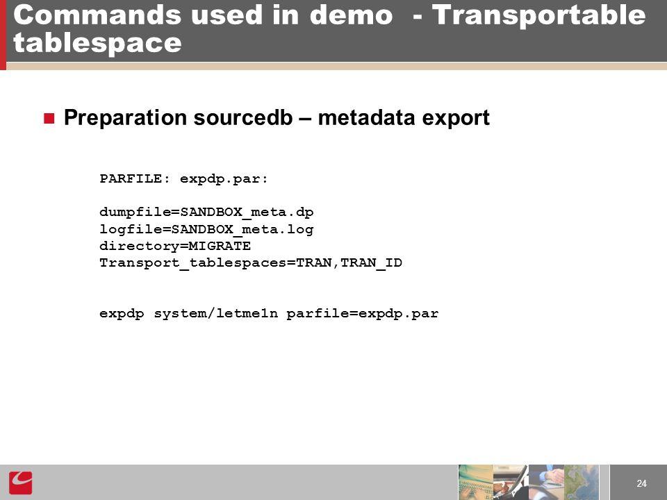 24 Commands used in demo- Transportable tablespace Preparation sourcedb – metadata export PARFILE: expdp.par: dumpfile=SANDBOX_meta.dp logfile=SANDBOX_meta.log directory=MIGRATE Transport_tablespaces=TRAN,TRAN_ID expdp system/letme1n parfile=expdp.par