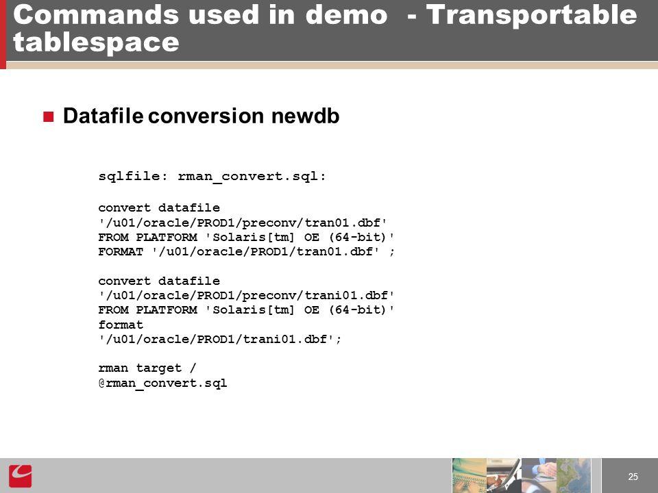 25 Commands used in demo- Transportable tablespace Datafile conversion newdb sqlfile: rman_convert.sql: convert datafile /u01/oracle/PROD1/preconv/tran01.dbf FROM PLATFORM Solaris[tm] OE (64-bit) FORMAT /u01/oracle/PROD1/tran01.dbf ; convert datafile /u01/oracle/PROD1/preconv/trani01.dbf FROM PLATFORM Solaris[tm] OE (64-bit) format /u01/oracle/PROD1/trani01.dbf ; rman target / @rman_convert.sql