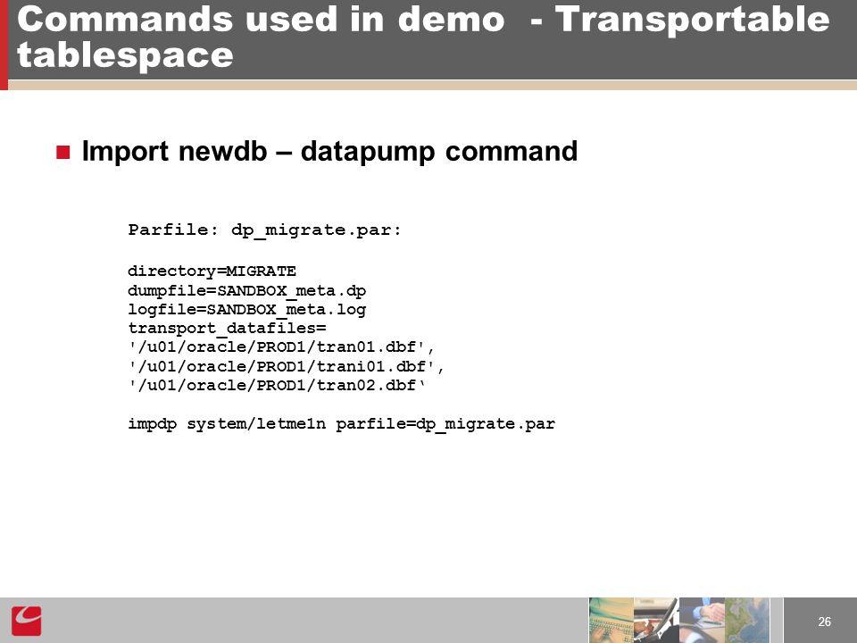 26 Commands used in demo- Transportable tablespace Import newdb – datapump command Parfile: dp_migrate.par: directory=MIGRATE dumpfile=SANDBOX_meta.dp logfile=SANDBOX_meta.log transport_datafiles= /u01/oracle/PROD1/tran01.dbf , /u01/oracle/PROD1/trani01.dbf , /u01/oracle/PROD1/tran02.dbf' impdp system/letme1n parfile=dp_migrate.par