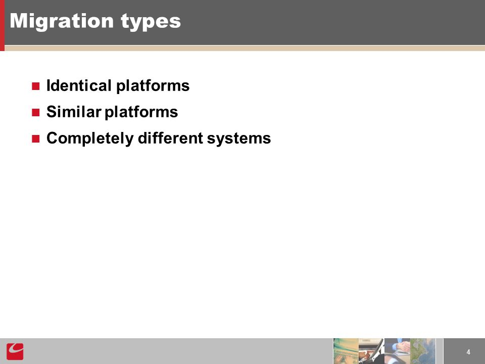 4 Migration types Identical platforms Similar platforms Completely different systems
