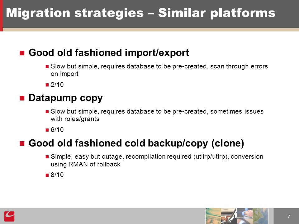 7 Migration strategies – Similar platforms Good old fashioned import/export Slow but simple, requires database to be pre-created, scan through errors on import 2/10 Datapump copy Slow but simple, requires database to be pre-created, sometimes issues with roles/grants 6/10 Good old fashioned cold backup/copy (clone) Simple, easy but outage, recompilation required (utlirp/utlrp), conversion using RMAN of rollback 8/10