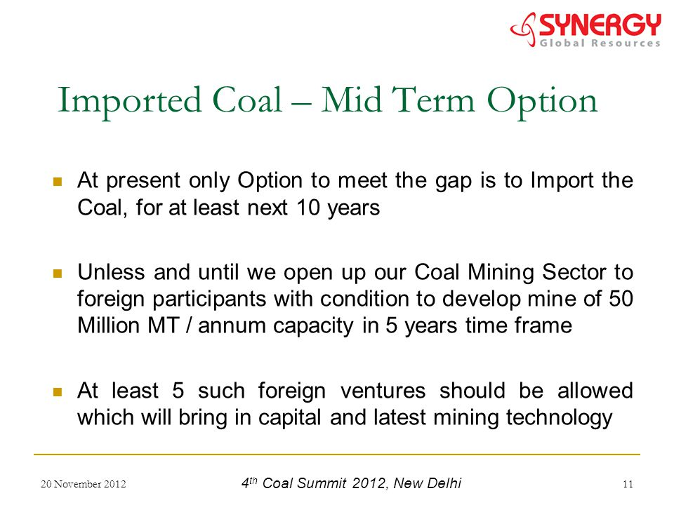 At present only Option to meet the gap is to Import the Coal, for at least next 10 years Unless and until we open up our Coal Mining Sector to foreign participants with condition to develop mine of 50 Million MT / annum capacity in 5 years time frame At least 5 such foreign ventures should be allowed which will bring in capital and latest mining technology 20 November 201211 Imported Coal – Mid Term Option 4 th Coal Summit 2012, New Delhi