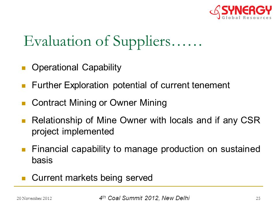 Operational Capability Further Exploration potential of current tenement Contract Mining or Owner Mining Relationship of Mine Owner with locals and if any CSR project implemented Financial capability to manage production on sustained basis Current markets being served 20 November 201225 Evaluation of Suppliers…… 4 th Coal Summit 2012, New Delhi