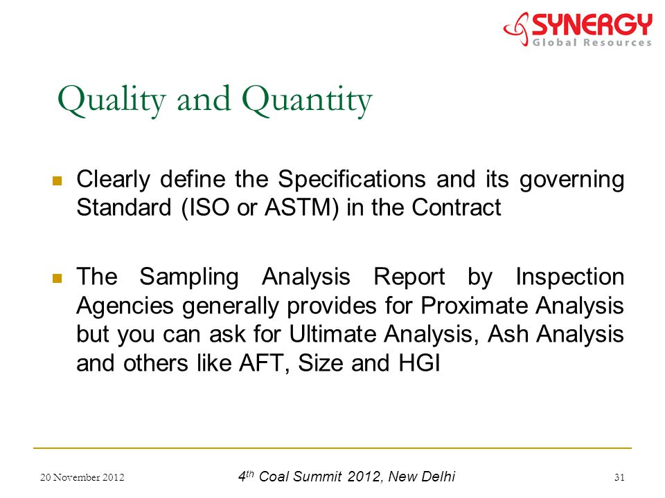 Clearly define the Specifications and its governing Standard (ISO or ASTM) in the Contract The Sampling Analysis Report by Inspection Agencies generally provides for Proximate Analysis but you can ask for Ultimate Analysis, Ash Analysis and others like AFT, Size and HGI 20 November 201231 Quality and Quantity 4 th Coal Summit 2012, New Delhi
