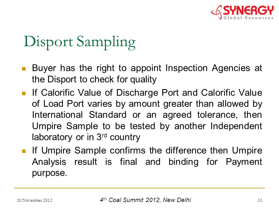 Buyer has the right to appoint Inspection Agencies at the Disport to check for quality If Calorific Value of Discharge Port and Calorific Value of Load Port varies by amount greater than allowed by International Standard or an agreed tolerance, then Umpire Sample to be tested by another Independent laboratory or in 3 rd country If Umpire Sample confirms the difference then Umpire Analysis result is final and binding for Payment purpose.