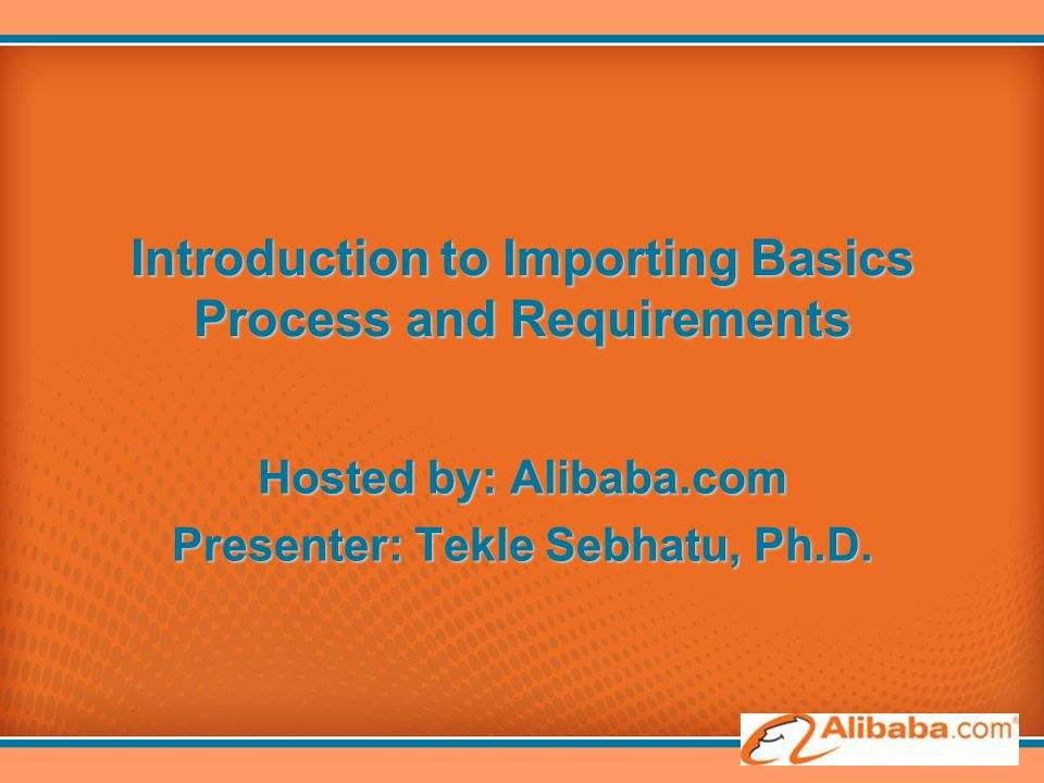 Introduction to Importing Basics Process and Requirements Hosted by: Alibaba.com Presenter: Tekle Sebhatu, Ph.D.