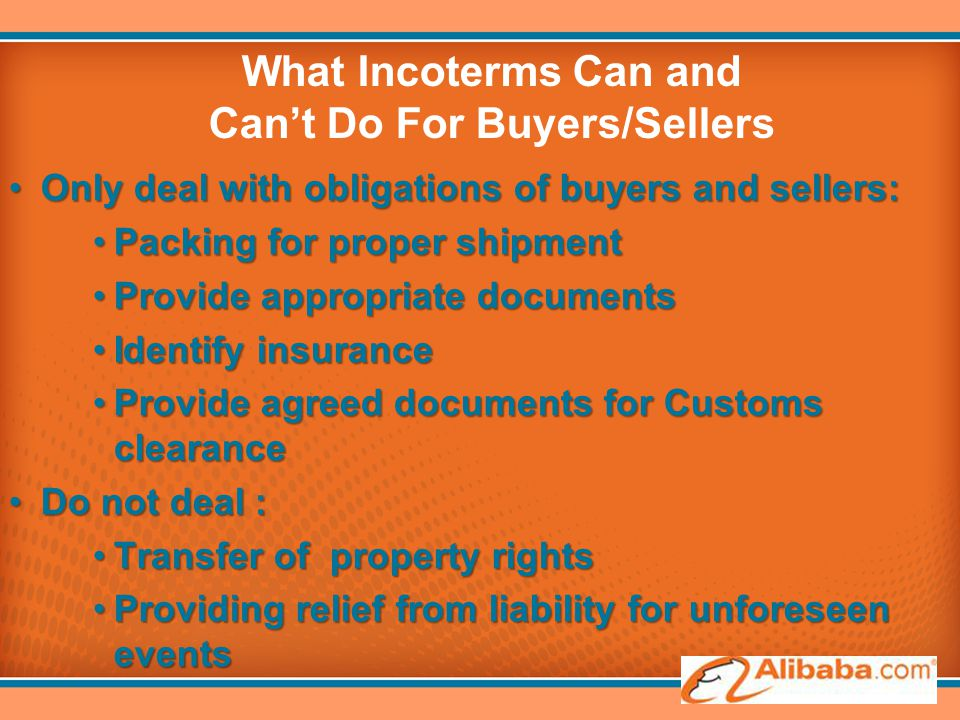 What Incoterms Can and Can't Do For Buyers/Sellers Only deal with obligations of buyers and sellers:Only deal with obligations of buyers and sellers: Packing for proper shipmentPacking for proper shipment Provide appropriate documentsProvide appropriate documents Identify insuranceIdentify insurance Provide agreed documents for Customs clearanceProvide agreed documents for Customs clearance Do not deal :Do not deal : Transfer of property rightsTransfer of property rights Providing relief from liability for unforeseen eventsProviding relief from liability for unforeseen events