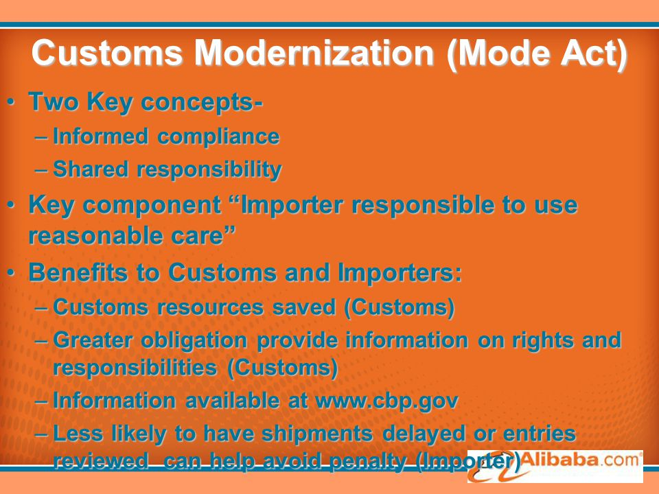 Customs Modernization (Mode Act) Two Key concepts-Two Key concepts- –Informed compliance –Shared responsibility Key component Importer responsible to use reasonable care Key component Importer responsible to use reasonable care Benefits to Customs and Importers:Benefits to Customs and Importers: –Customs resources saved (Customs) –Greater obligation provide information on rights and responsibilities (Customs) –Information available at www.cbp.gov –Less likely to have shipments delayed or entries reviewed can help avoid penalty (Importer)
