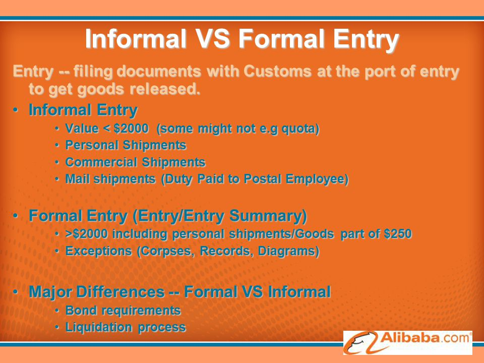 Informal VS Formal Entry Entry -- filing documents with Customs at the port of entry to get goods released. Informal EntryInformal Entry Value < $2000