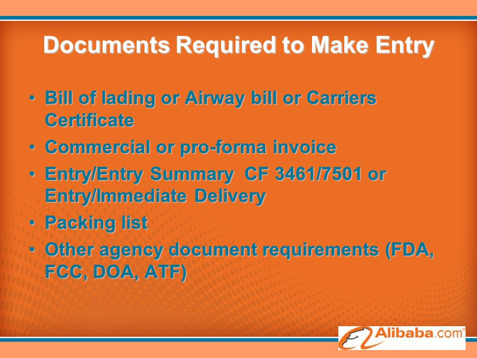 Documents Required to Make Entry Bill of lading or Airway bill or Carriers CertificateBill of lading or Airway bill or Carriers Certificate Commercial or pro-forma invoiceCommercial or pro-forma invoice Entry/Entry Summary CF 3461/7501 or Entry/Immediate DeliveryEntry/Entry Summary CF 3461/7501 or Entry/Immediate Delivery Packing listPacking list Other agency document requirements (FDA, FCC, DOA, ATF)Other agency document requirements (FDA, FCC, DOA, ATF)