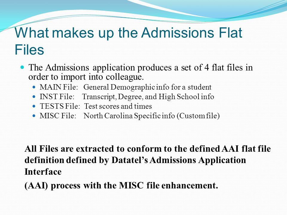 What makes up the Admissions Flat Files The Admissions application produces a set of 4 flat files in order to import into colleague. MAIN File: Genera